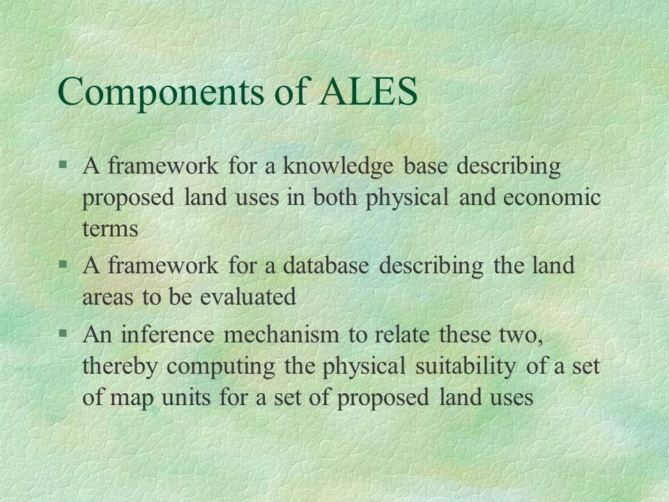 Components of ALES §A framework for a knowledge base describing proposed land uses in both physical and economic terms §A framework for a database des