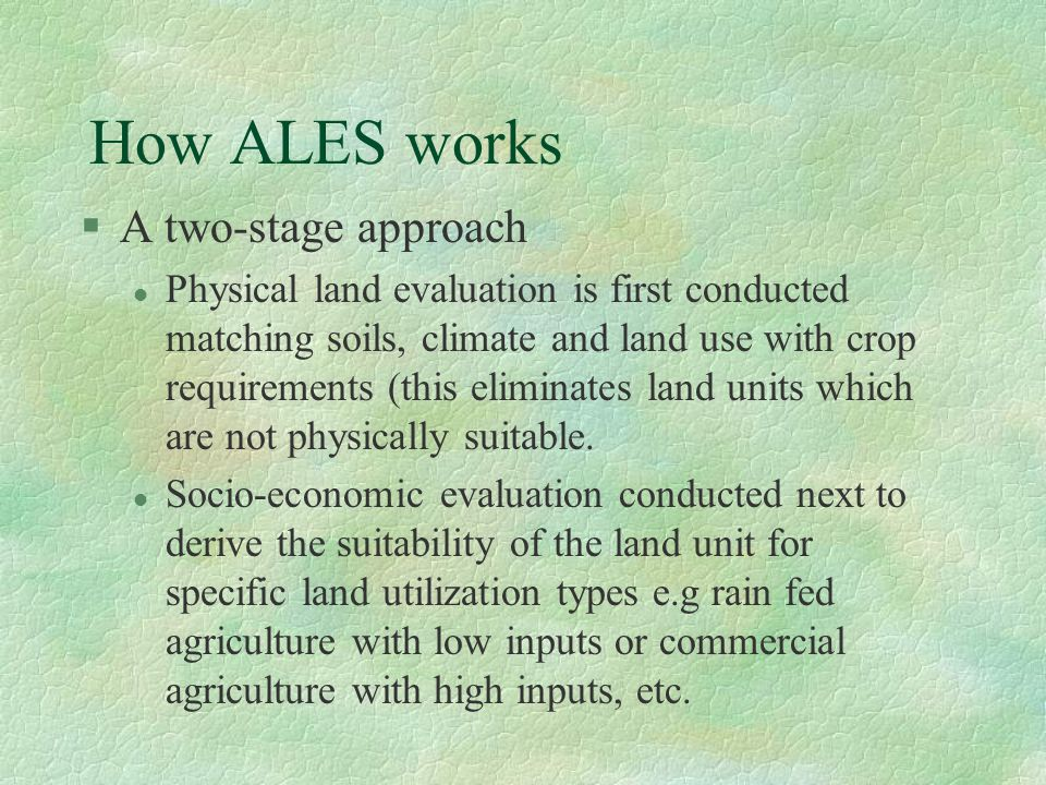 How ALES works §A two-stage approach l Physical land evaluation is first conducted matching soils, climate and land use with crop requirements (this eliminates land units which are not physically suitable.
