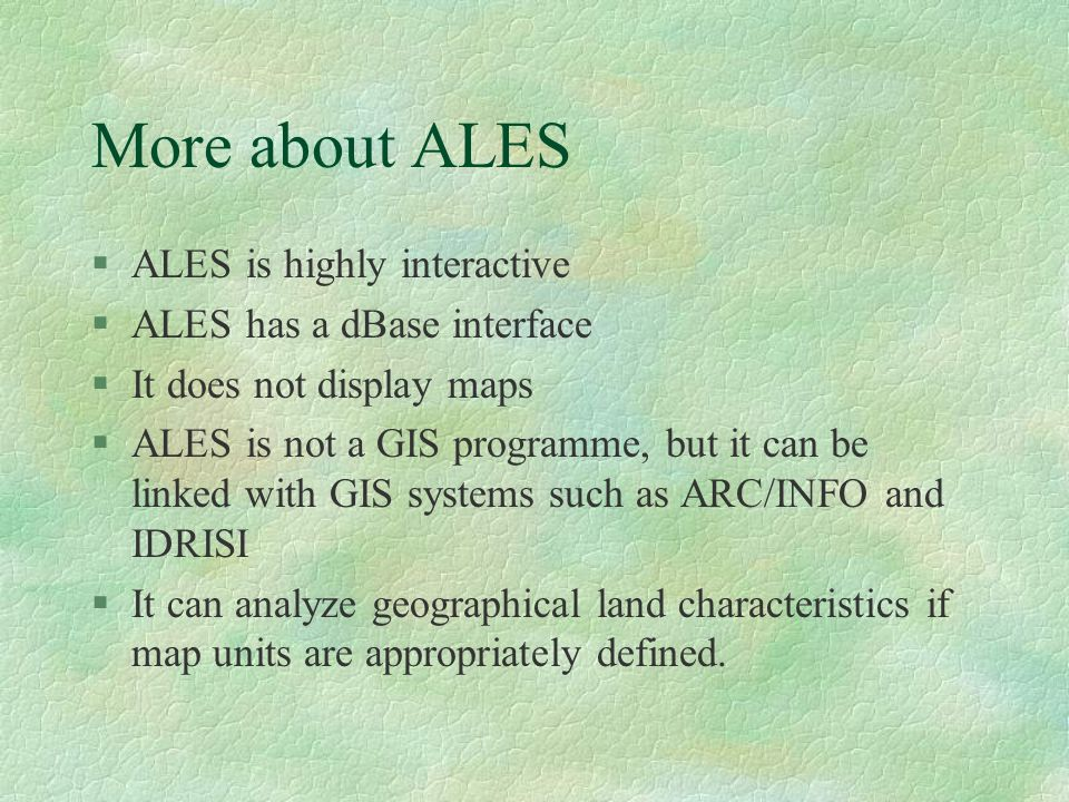 More about ALES §ALES is highly interactive §ALES has a dBase interface §It does not display maps §ALES is not a GIS programme, but it can be linked w