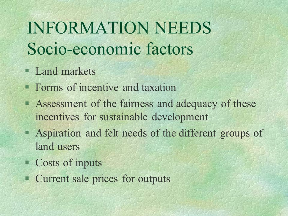 INFORMATION NEEDS Socio-economic factors §Land markets §Forms of incentive and taxation §Assessment of the fairness and adequacy of these incentives for sustainable development §Aspiration and felt needs of the different groups of land users §Costs of inputs §Current sale prices for outputs