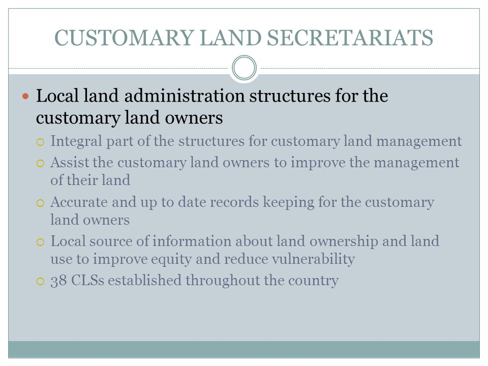 CUSTOMARY LAND SECRETARIATS Local land administration structures for the customary land owners  Integral part of the structures for customary land management  Assist the customary land owners to improve the management of their land  Accurate and up to date records keeping for the customary land owners  Local source of information about land ownership and land use to improve equity and reduce vulnerability  38 CLSs established throughout the country