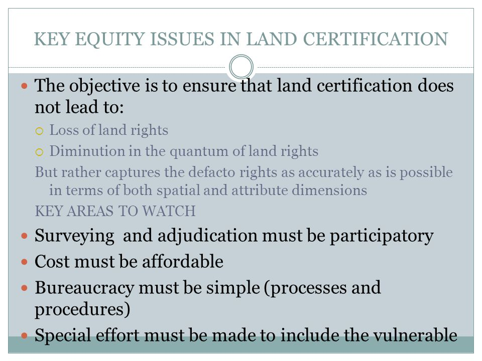 KEY EQUITY ISSUES IN LAND CERTIFICATION The objective is to ensure that land certification does not lead to:  Loss of land rights  Diminution in the quantum of land rights But rather captures the defacto rights as accurately as is possible in terms of both spatial and attribute dimensions KEY AREAS TO WATCH Surveying and adjudication must be participatory Cost must be affordable Bureaucracy must be simple (processes and procedures) Special effort must be made to include the vulnerable