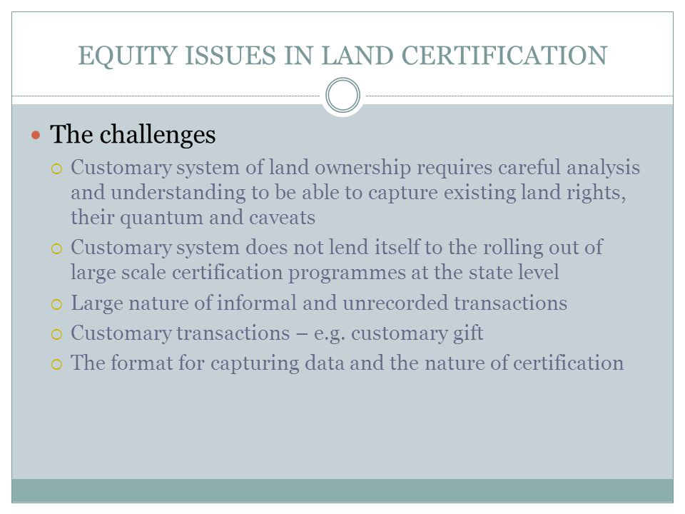 EQUITY ISSUES IN LAND CERTIFICATION The challenges  Customary system of land ownership requires careful analysis and understanding to be able to capture existing land rights, their quantum and caveats  Customary system does not lend itself to the rolling out of large scale certification programmes at the state level  Large nature of informal and unrecorded transactions  Customary transactions – e.g.