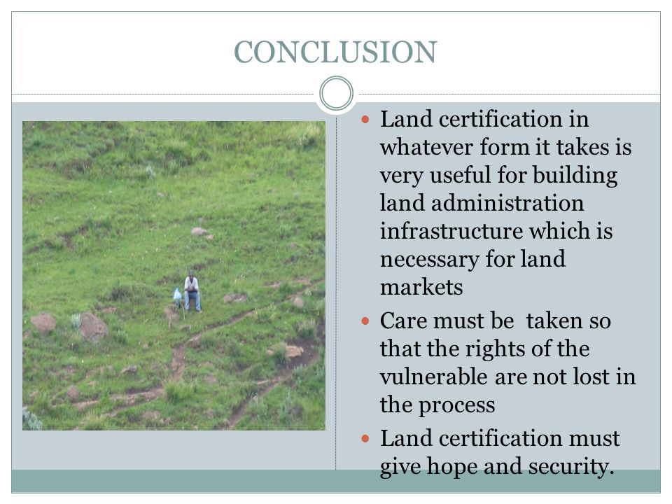 CONCLUSION Land certification in whatever form it takes is very useful for building land administration infrastructure which is necessary for land markets Care must be taken so that the rights of the vulnerable are not lost in the process Land certification must give hope and security.