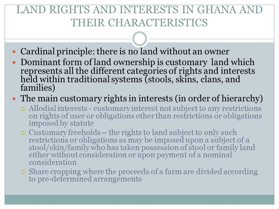 LAND RIGHTS AND INTERESTS IN GHANA AND THEIR CHARACTERISTICS Cardinal principle: there is no land without an owner Dominant form of land ownership is customary land which represents all the different categories of rights and interests held within traditional systems (stools, skins, clans, and families) The main customary rights in interests (in order of hierarchy)  Allodial interests - customary interest not subject to any restrictions on rights of user or obligations other than restrictions or obligations imposed by statute  Customary freeholds – the rights to land subject to only such restrictions or obligations as may be imposed upon a subject of a stool/skin/family who has taken possession of stool or family land either without consideration or upon payment of a nominal consideration  Share cropping where the proceeds of a farm are divided according to pre-determined arrangements