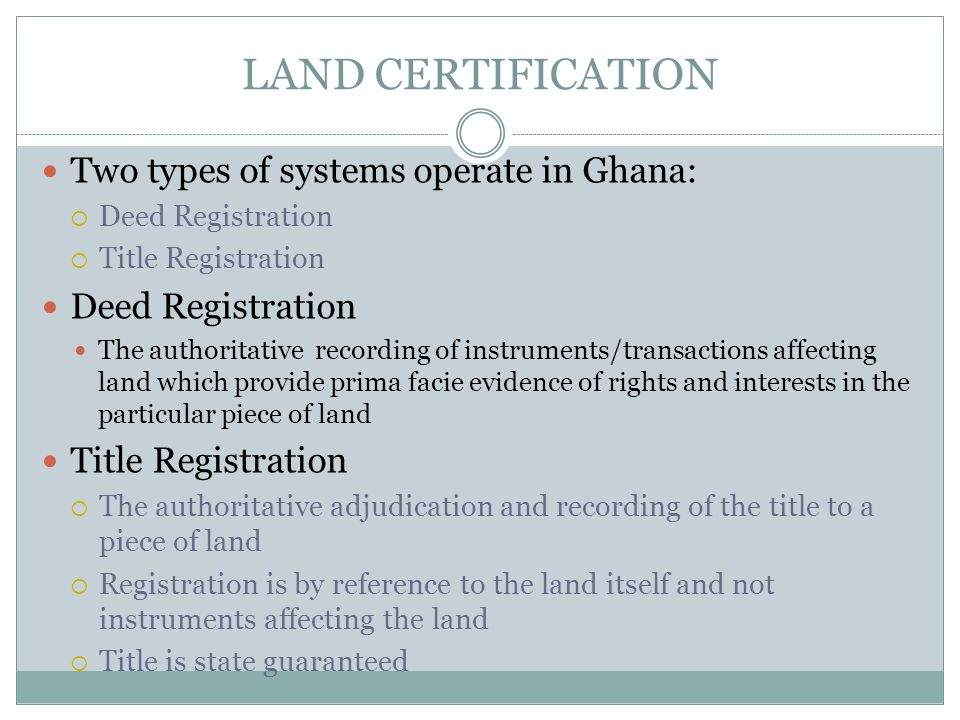 LAND CERTIFICATION Two types of systems operate in Ghana:  Deed Registration  Title Registration Deed Registration The authoritative recording of instruments/transactions affecting land which provide prima facie evidence of rights and interests in the particular piece of land Title Registration  The authoritative adjudication and recording of the title to a piece of land  Registration is by reference to the land itself and not instruments affecting the land  Title is state guaranteed