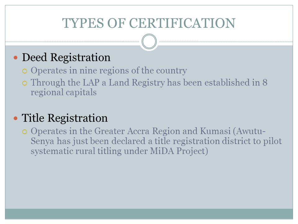 TYPES OF CERTIFICATION Deed Registration  Operates in nine regions of the country  Through the LAP a Land Registry has been established in 8 regional capitals Title Registration  Operates in the Greater Accra Region and Kumasi (Awutu- Senya has just been declared a title registration district to pilot systematic rural titling under MiDA Project)