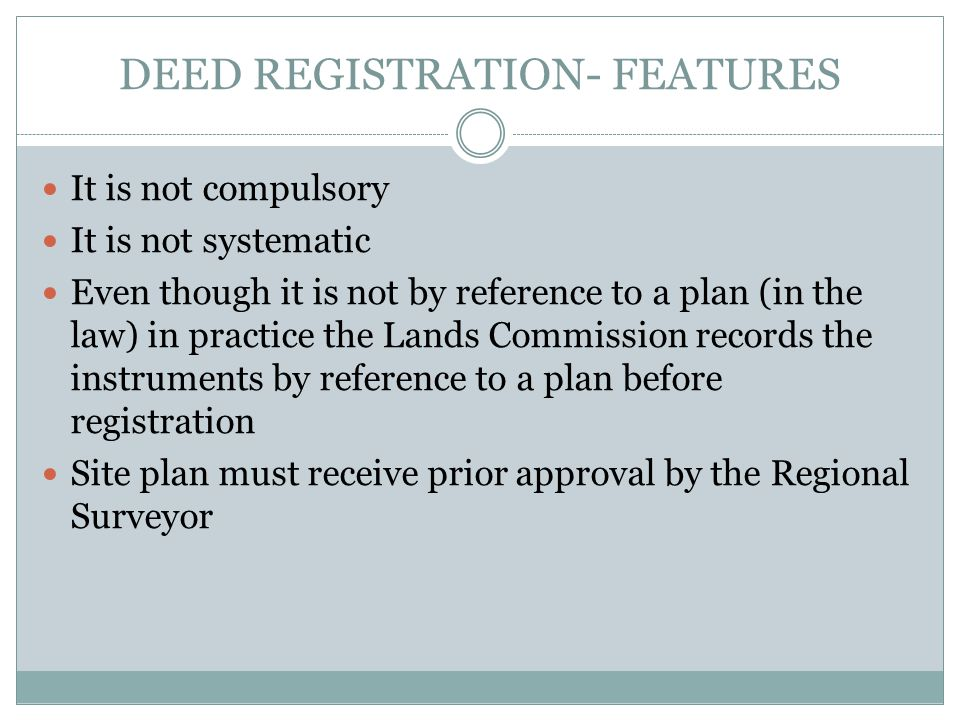 DEED REGISTRATION- FEATURES It is not compulsory It is not systematic Even though it is not by reference to a plan (in the law) in practice the Lands Commission records the instruments by reference to a plan before registration Site plan must receive prior approval by the Regional Surveyor