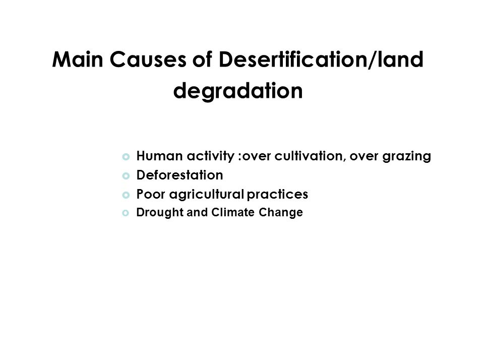 Main Causes of Desertification/land degradation  Human activity :over cultivation, over grazing  Deforestation  Poor agricultural practices  Drought and Climate Change
