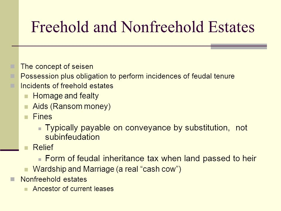 Freehold and Nonfreehold Estates The concept of seisen Possession plus obligation to perform incidences of feudal tenure Incidents of freehold estates Homage and fealty Aids (Ransom money) Fines Typically payable on conveyance by substitution, not subinfeudation Relief Form of feudal inheritance tax when land passed to heir Wardship and Marriage (a real cash cow ) Nonfreehold estates Ancestor of current leases