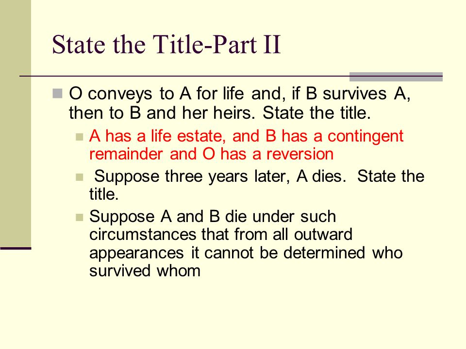 State the Title-Part I O conveys Blackacre to A for life, then to B and his heirs Words of purchase; words of limitation State the title A has a life