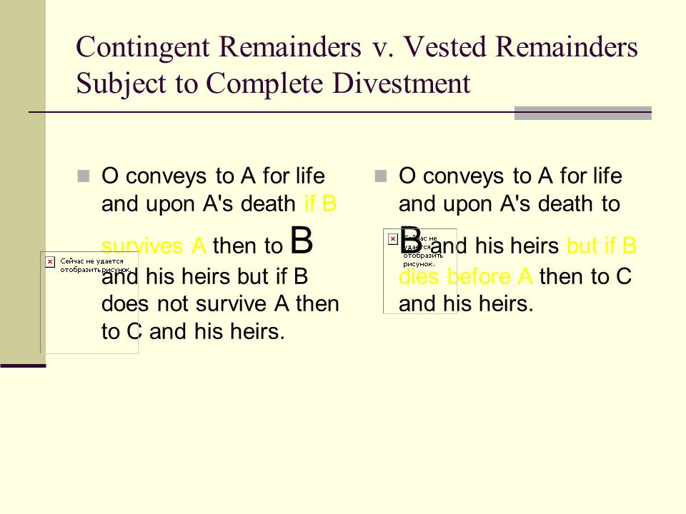 Contingent Remainders v. Vested Remainders Subject to Complete Divestment O conveys to A for life and upon A's death if B survives A then to B and his