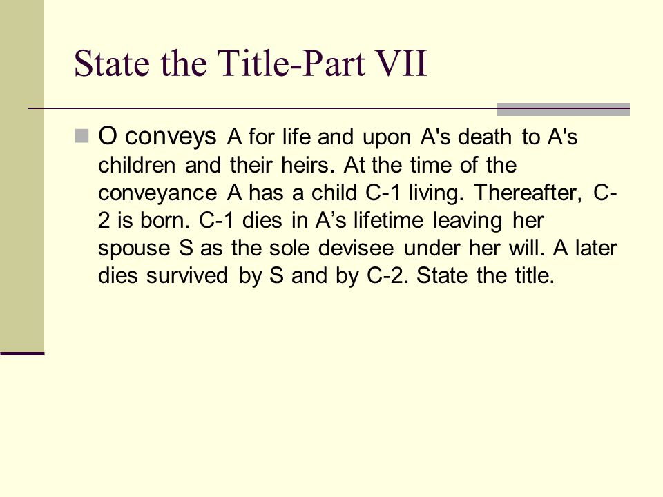 State the Title-Part VI O conveys to A for life and upon A's death to A's children and their heirs. At the time of the conveyance A has no children. S