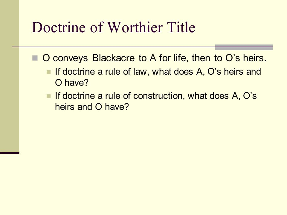 The Doctrine of Worthier Title If a remainder is limited in favor of the grantor's heirs, the remainder is void and the grantor has a reversion Rule o
