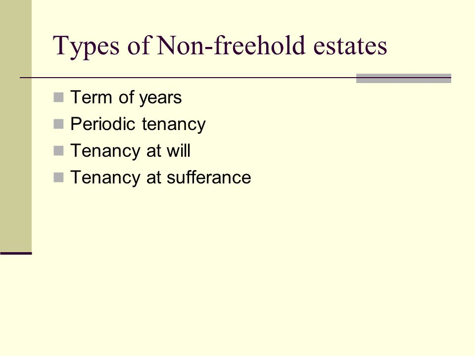 Types of Non-freehold estates Term of years Periodic tenancy Tenancy at will Tenancy at sufferance