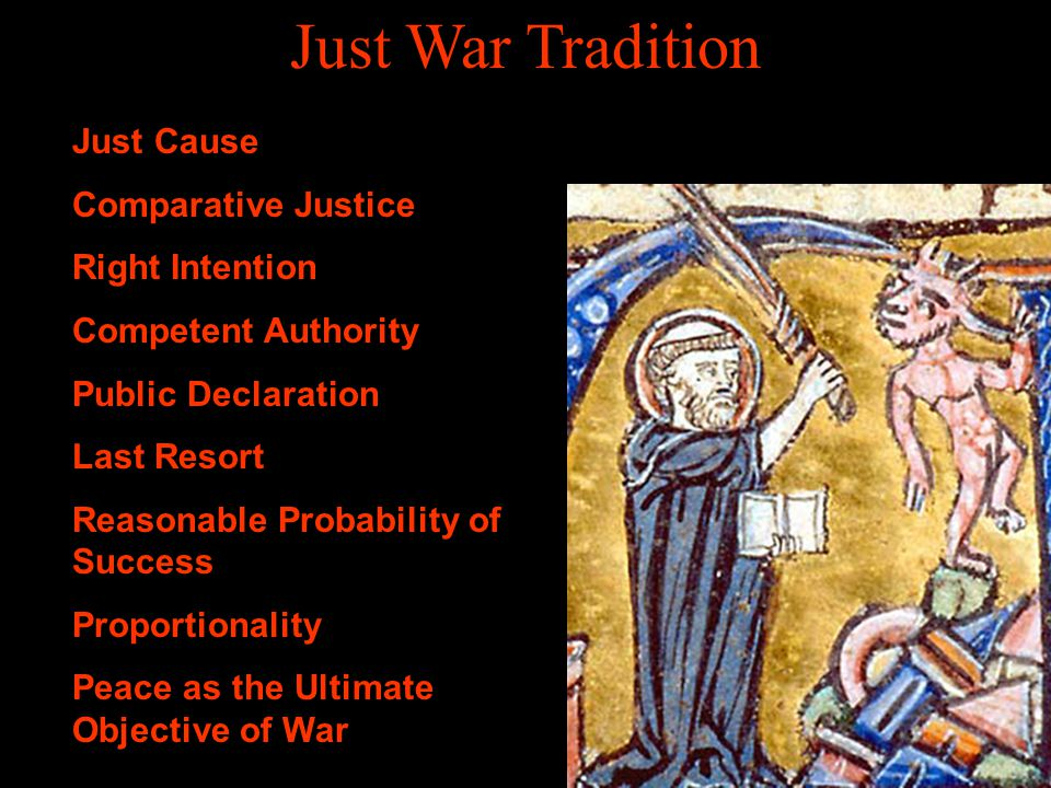 Just War Tradition Just Cause Comparative Justice Right Intention Competent Authority Public Declaration Last Resort Reasonable Probability of Success Proportionality Peace as the Ultimate Objective of War