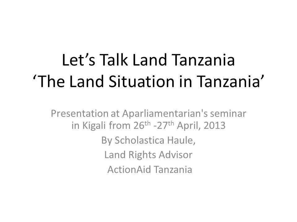 Let's Talk Land Tanzania 'The Land Situation in Tanzania' Presentation at Aparliamentarian s seminar in Kigali from 26 th -27 th April, 2013 By Scholastica Haule, Land Rights Advisor ActionAid Tanzania