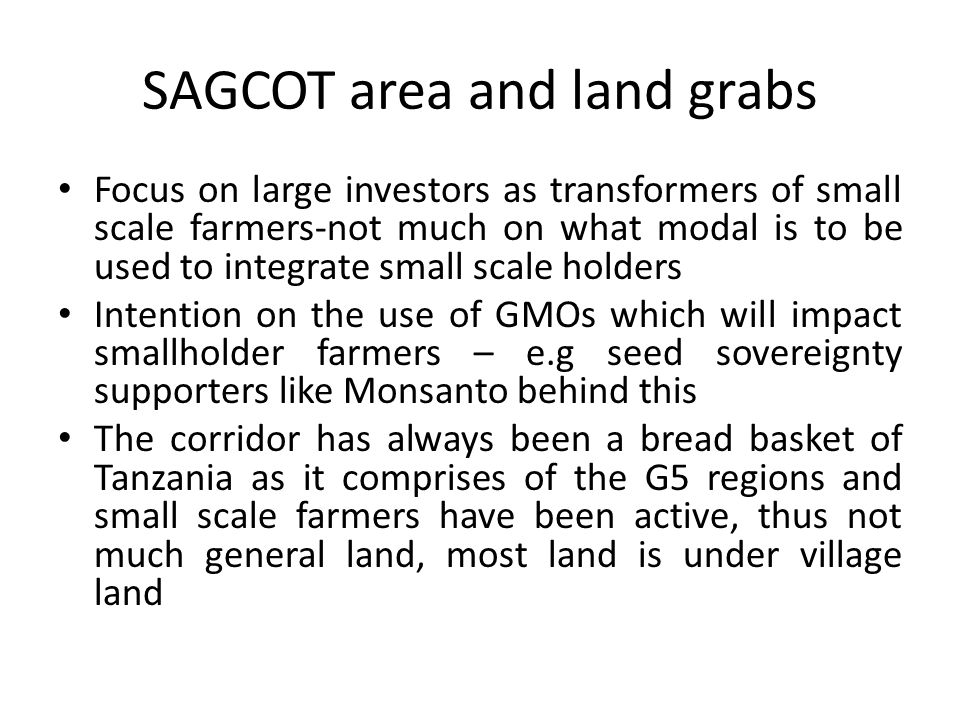 SAGCOT area and land grabs Focus on large investors as transformers of small scale farmers-not much on what modal is to be used to integrate small scale holders Intention on the use of GMOs which will impact smallholder farmers – e.g seed sovereignty supporters like Monsanto behind this The corridor has always been a bread basket of Tanzania as it comprises of the G5 regions and small scale farmers have been active, thus not much general land, most land is under village land