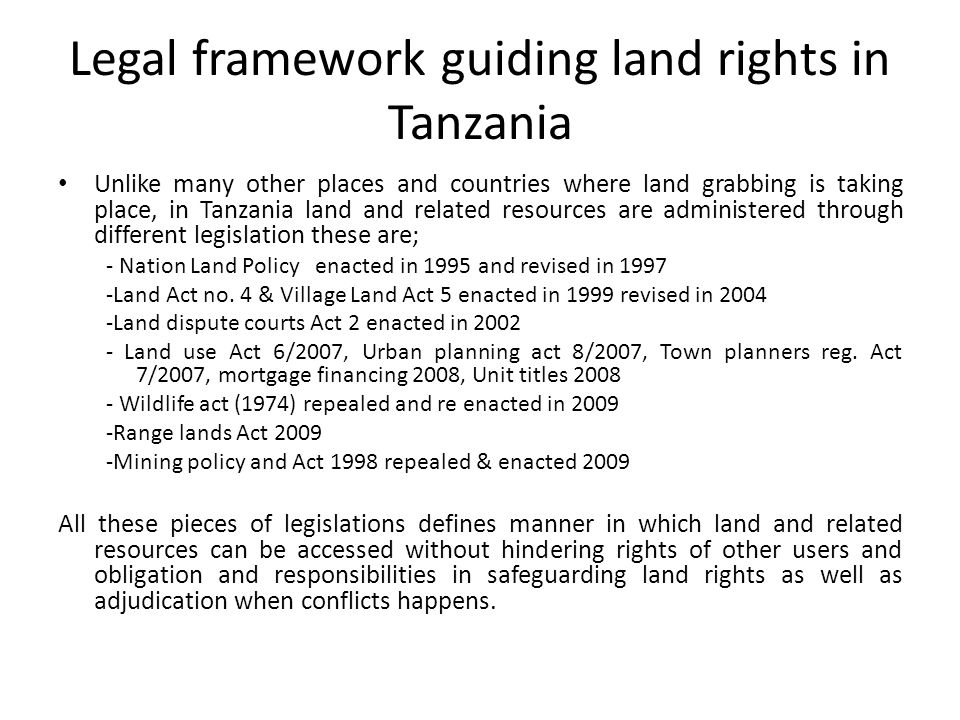 Legal framework guiding land rights in Tanzania Unlike many other places and countries where land grabbing is taking place, in Tanzania land and related resources are administered through different legislation these are; - Nation Land Policy enacted in 1995 and revised in Land Act no.
