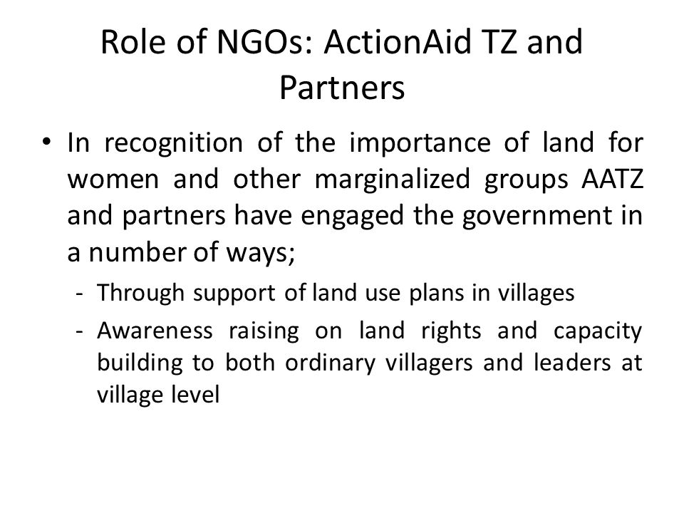 Role of NGOs: ActionAid TZ and Partners In recognition of the importance of land for women and other marginalized groups AATZ and partners have engaged the government in a number of ways; -Through support of land use plans in villages -Awareness raising on land rights and capacity building to both ordinary villagers and leaders at village level