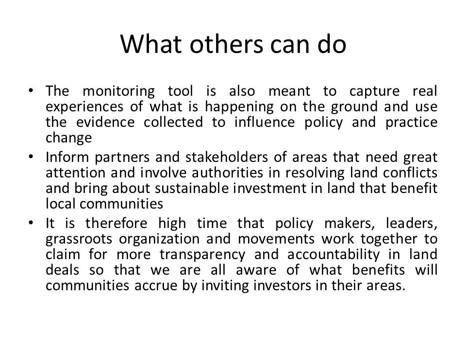 What others can do The monitoring tool is also meant to capture real experiences of what is happening on the ground and use the evidence collected to influence policy and practice change Inform partners and stakeholders of areas that need great attention and involve authorities in resolving land conflicts and bring about sustainable investment in land that benefit local communities It is therefore high time that policy makers, leaders, grassroots organization and movements work together to claim for more transparency and accountability in land deals so that we are all aware of what benefits will communities accrue by inviting investors in their areas.