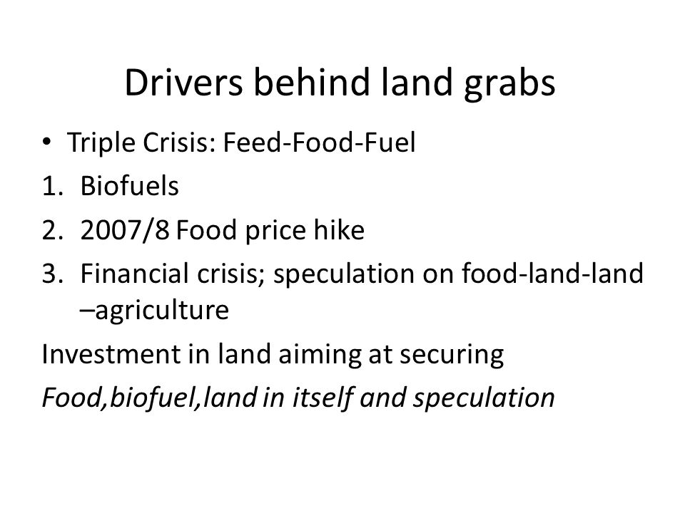 Drivers behind land grabs Triple Crisis: Feed-Food-Fuel 1.Biofuels /8 Food price hike 3.Financial crisis; speculation on food-land-land –agriculture Investment in land aiming at securing Food,biofuel,land in itself and speculation