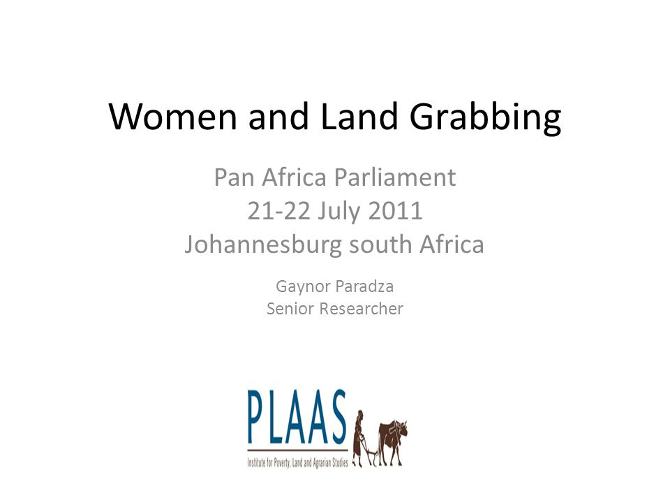 Women and Land Grabbing Pan Africa Parliament 21-22 July 2011 Johannesburg south Africa Gaynor Paradza Senior Researcher PP