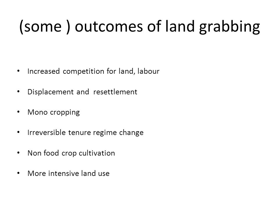 (some ) outcomes of land grabbing Increased competition for land, labour Displacement and resettlement Mono cropping Irreversible tenure regime change Non food crop cultivation More intensive land use