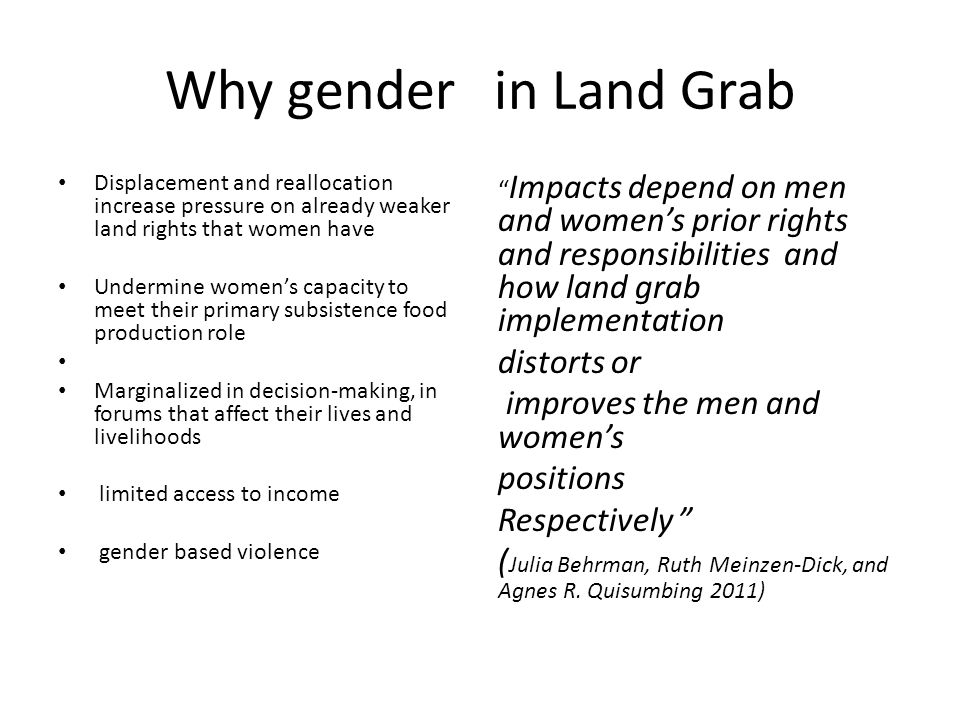 Why gender in Land Grab Displacement and reallocation increase pressure on already weaker land rights that women have Undermine women's capacity to meet their primary subsistence food production role Marginalized in decision-making, in forums that affect their lives and livelihoods limited access to income gender based violence Impacts depend on men and women's prior rights and responsibilities and how land grab implementation distorts or improves the men and women's positions Respectively ( Julia Behrman, Ruth Meinzen-Dick, and Agnes R.