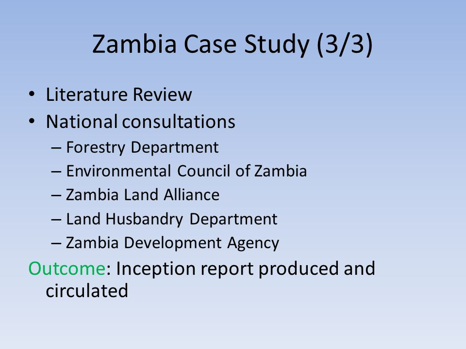 Zambia Case Study (3/3) Literature Review National consultations – Forestry Department – Environmental Council of Zambia – Zambia Land Alliance – Land Husbandry Department – Zambia Development Agency Outcome: Inception report produced and circulated