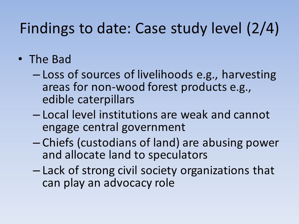 Findings to date: Case study level (2/4) The Bad – Loss of sources of livelihoods e.g., harvesting areas for non-wood forest products e.g., edible caterpillars – Local level institutions are weak and cannot engage central government – Chiefs (custodians of land) are abusing power and allocate land to speculators – Lack of strong civil society organizations that can play an advocacy role