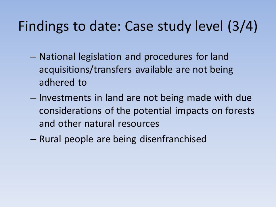 Findings to date: Case study level (3/4) – National legislation and procedures for land acquisitions/transfers available are not being adhered to – Investments in land are not being made with due considerations of the potential impacts on forests and other natural resources – Rural people are being disenfranchised