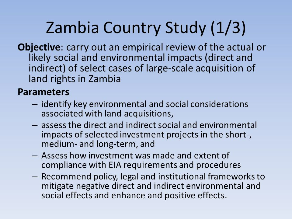 Zambia Country Study (1/3) Objective: carry out an empirical review of the actual or likely social and environmental impacts (direct and indirect) of select cases of large-scale acquisition of land rights in Zambia Parameters – identify key environmental and social considerations associated with land acquisitions, – assess the direct and indirect social and environmental impacts of selected investment projects in the short-, medium- and long-term, and – Assess how investment was made and extent of compliance with EIA requirements and procedures – Recommend policy, legal and institutional frameworks to mitigate negative direct and indirect environmental and social effects and enhance and positive effects.