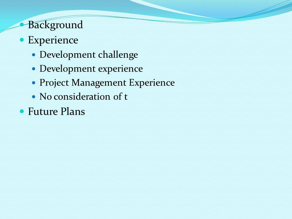 Background Experience Development challenge Development experience Project Management Experience No consideration of t Future Plans