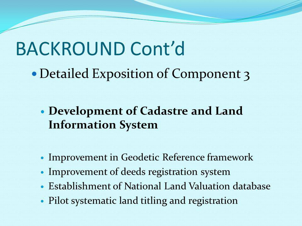BACKROUND Cont'd Detailed Exposition of Component 3 Development of Cadastre and Land Information System Improvement in Geodetic Reference framework Improvement of deeds registration system Establishment of National Land Valuation database Pilot systematic land titling and registration