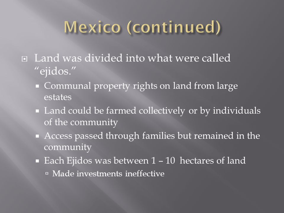  Land was divided into what were called ejidos.  Communal property rights on land from large estates  Land could be farmed collectively or by individuals of the community  Access passed through families but remained in the community  Each Ejidos was between 1 – 10 hectares of land  Made investments ineffective