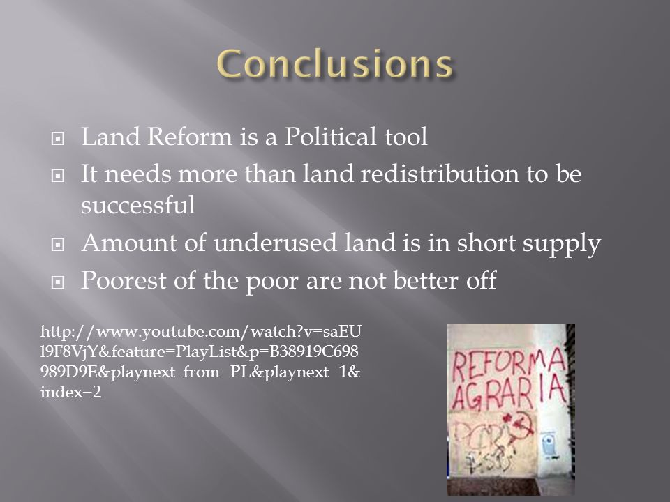  Land Reform is a Political tool  It needs more than land redistribution to be successful  Amount of underused land is in short supply  Poorest of