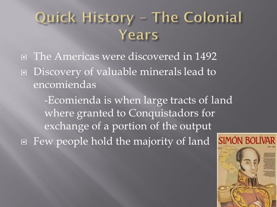  The Americas were discovered in 1492  Discovery of valuable minerals lead to encomiendas -Ecomienda is when large tracts of land where granted to C