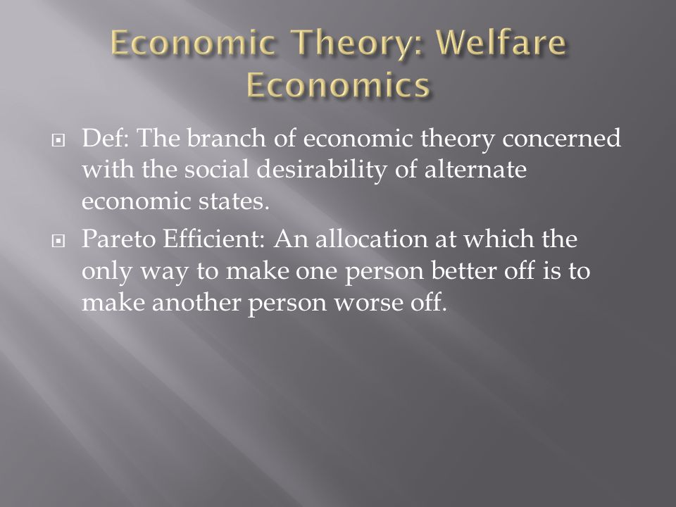  Def: The branch of economic theory concerned with the social desirability of alternate economic states.  Pareto Efficient: An allocation at which t