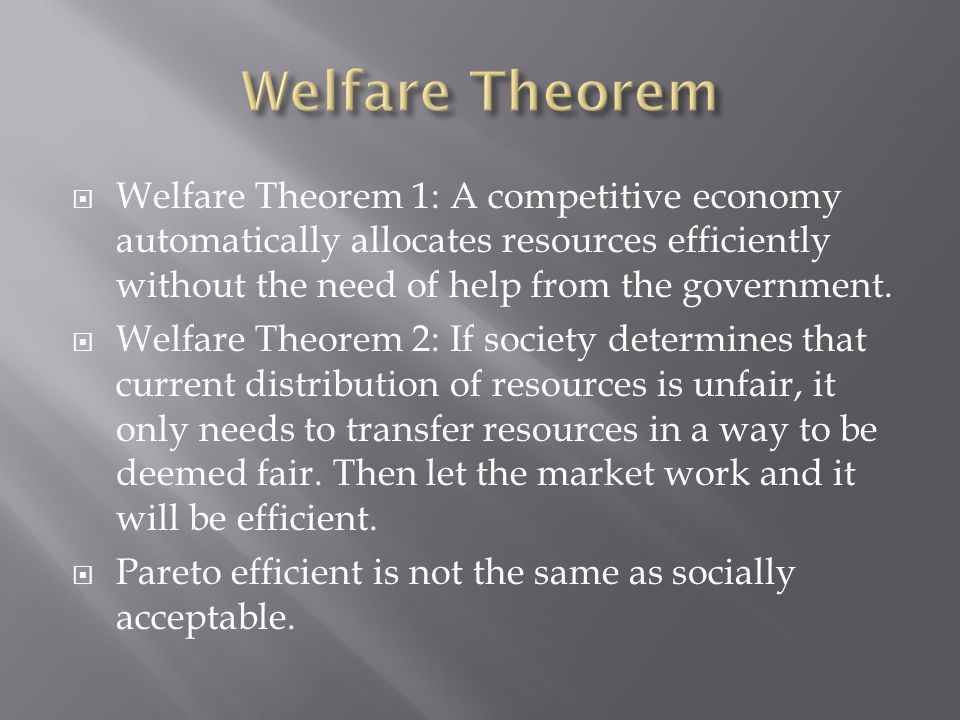  Welfare Theorem 1: A competitive economy automatically allocates resources efficiently without the need of help from the government.  Welfare Theor