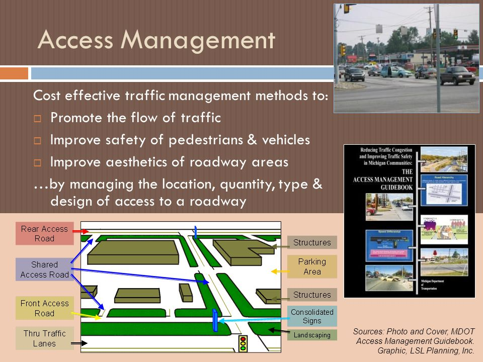 Access Management Cost effective traffic management methods to:  Promote the flow of traffic  Improve safety of pedestrians & vehicles  Improve aesthetics of roadway areas …by managing the location, quantity, type & design of access to a roadway Sources: Photo and Cover, MDOT Access Management Guidebook.