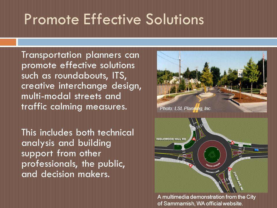 Promote Effective Solutions Transportation planners can promote effective solutions such as roundabouts, ITS, creative interchange design, multi-modal