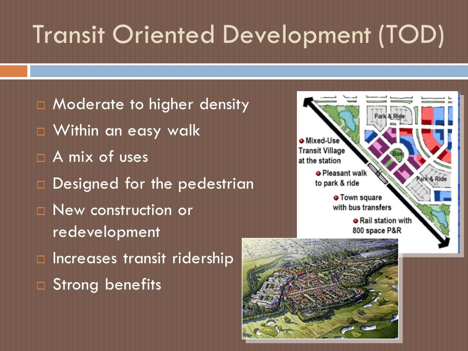 Transit Oriented Development (TOD)  Moderate to higher density  Within an easy walk  A mix of uses  Designed for the pedestrian  New construction or redevelopment  Increases transit ridership  Strong benefits