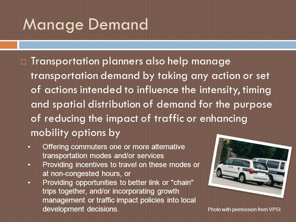 Manage Demand  Transportation planners also help manage transportation demand by taking any action or set of actions intended to influence the intensity, timing and spatial distribution of demand for the purpose of reducing the impact of traffic or enhancing mobility options by Offering commuters one or more alternative transportation modes and/or services Providing incentives to travel on these modes or at non-congested hours, or Providing opportunities to better link or chain trips together, and/or incorporating growth management or traffic impact policies into local development decisions.