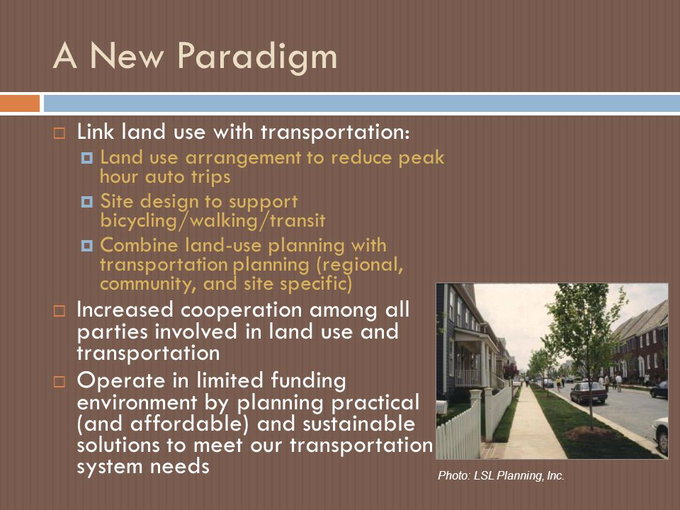 A New Paradigm  Link land use with transportation:  Land use arrangement to reduce peak hour auto trips  Site design to support bicycling/walking/transit  Combine land-use planning with transportation planning (regional, community, and site specific)  Increased cooperation among all parties involved in land use and transportation  Operate in limited funding environment by planning practical (and affordable) and sustainable solutions to meet our transportation system needs Photo: LSL Planning, Inc.
