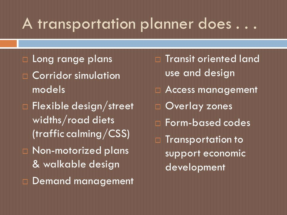 A transportation planner does...  Long range plans  Corridor simulation models  Flexible design/street widths/road diets (traffic calming/CSS)  No