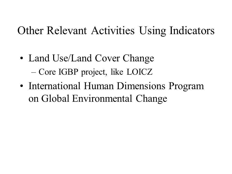 Other Relevant Activities Using Indicators Land Use/Land Cover Change –Core IGBP project, like LOICZ International Human Dimensions Program on Global Environmental Change