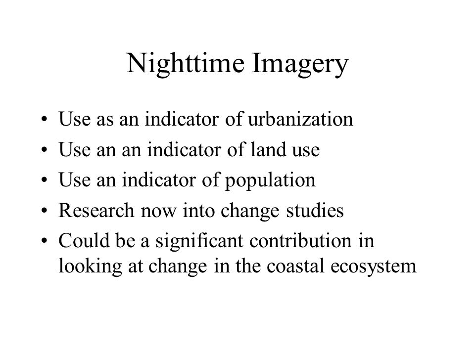 Nighttime Imagery Use as an indicator of urbanization Use an an indicator of land use Use an indicator of population Research now into change studies Could be a significant contribution in looking at change in the coastal ecosystem