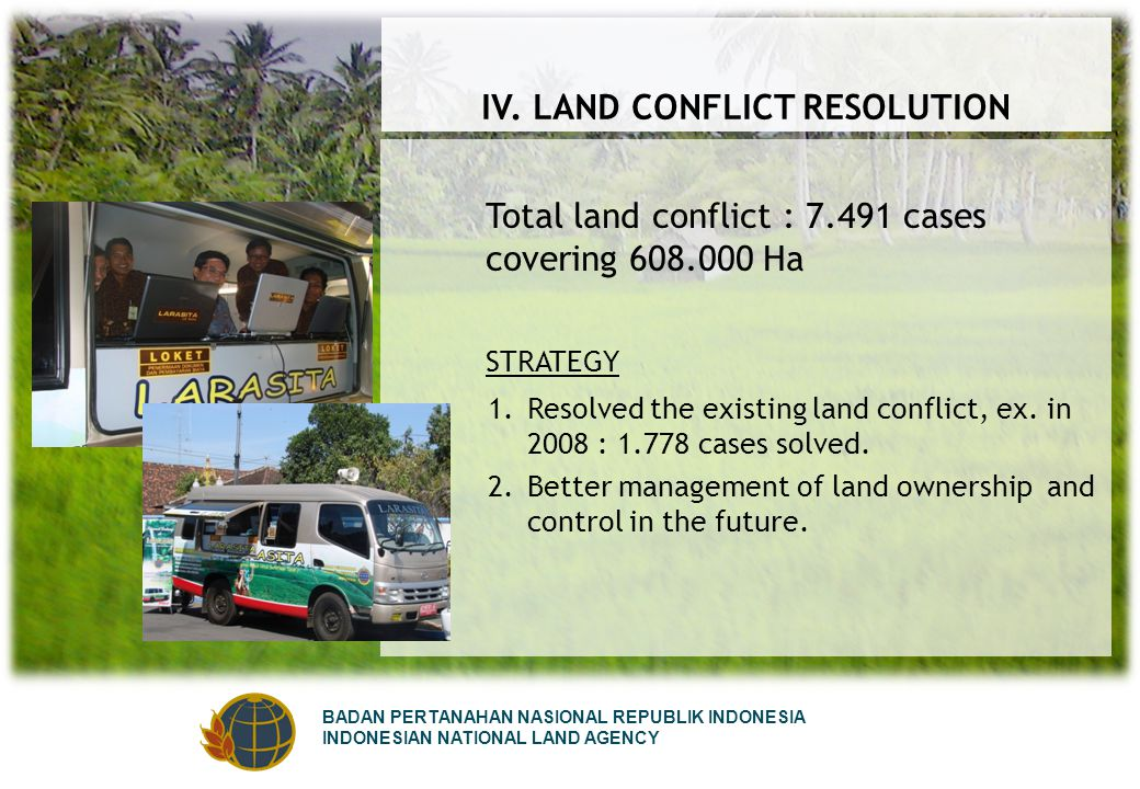 BADAN PERTANAHAN NASIONAL REPUBLIK INDONESIA INDONESIAN NATIONAL LAND AGENCY IV. LAND CONFLICT RESOLUTION Total land conflict : 7.491 cases covering 6