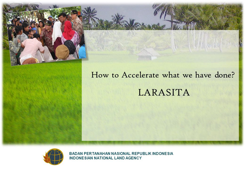 BADAN PERTANAHAN NASIONAL REPUBLIK INDONESIA INDONESIAN NATIONAL LAND AGENCY How to Accelerate what we have done? LARASITA